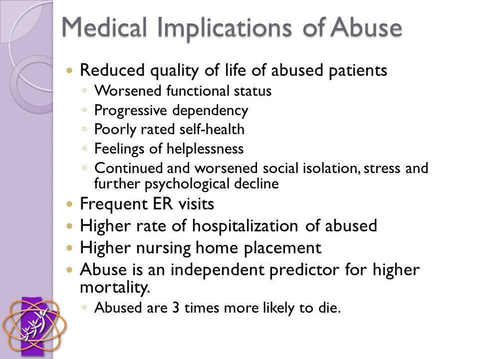 Medical Implications of Abuse Reduced quality of life of abused patients ◦ Worsened functional status ◦ Progressive dependency ◦ Poorly rated self-health ◦ Feelings of helplessness ◦ Continued and worsened social isolation, stress and further psychological decline Frequent ER visits Higher rate of hospitalization of abused Higher nursing home placement Abuse is an independent predictor for higher mortality.