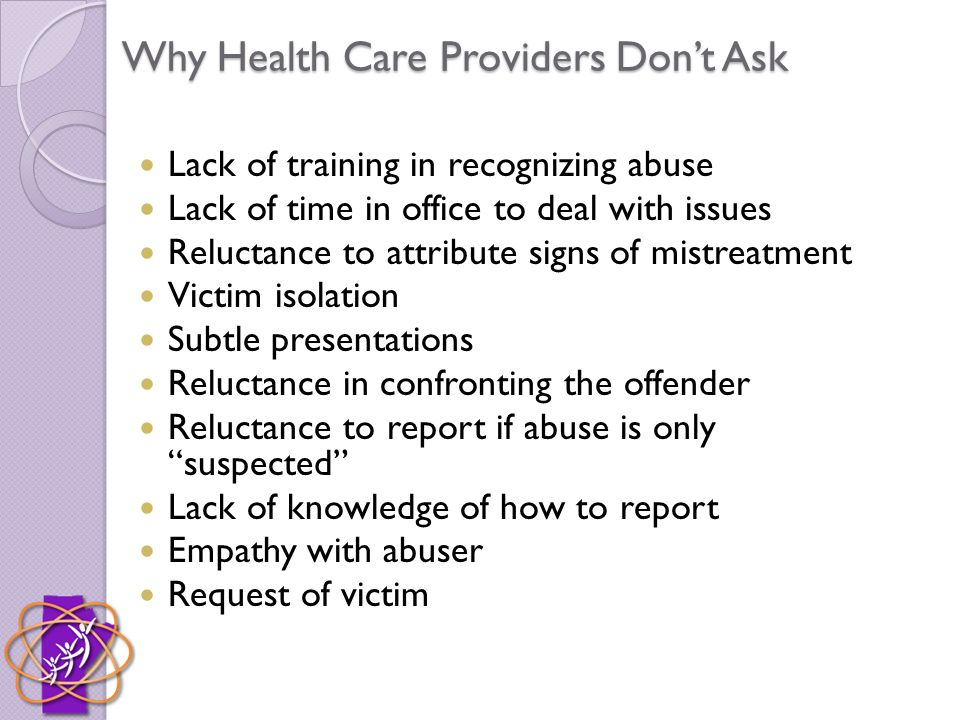 Why Health Care Providers Don't Ask Lack of training in recognizing abuse Lack of time in office to deal with issues Reluctance to attribute signs of