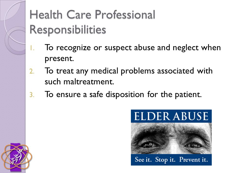 Health Care Professional Responsibilities 1. To recognize or suspect abuse and neglect when present. 2. To treat any medical problems associated with