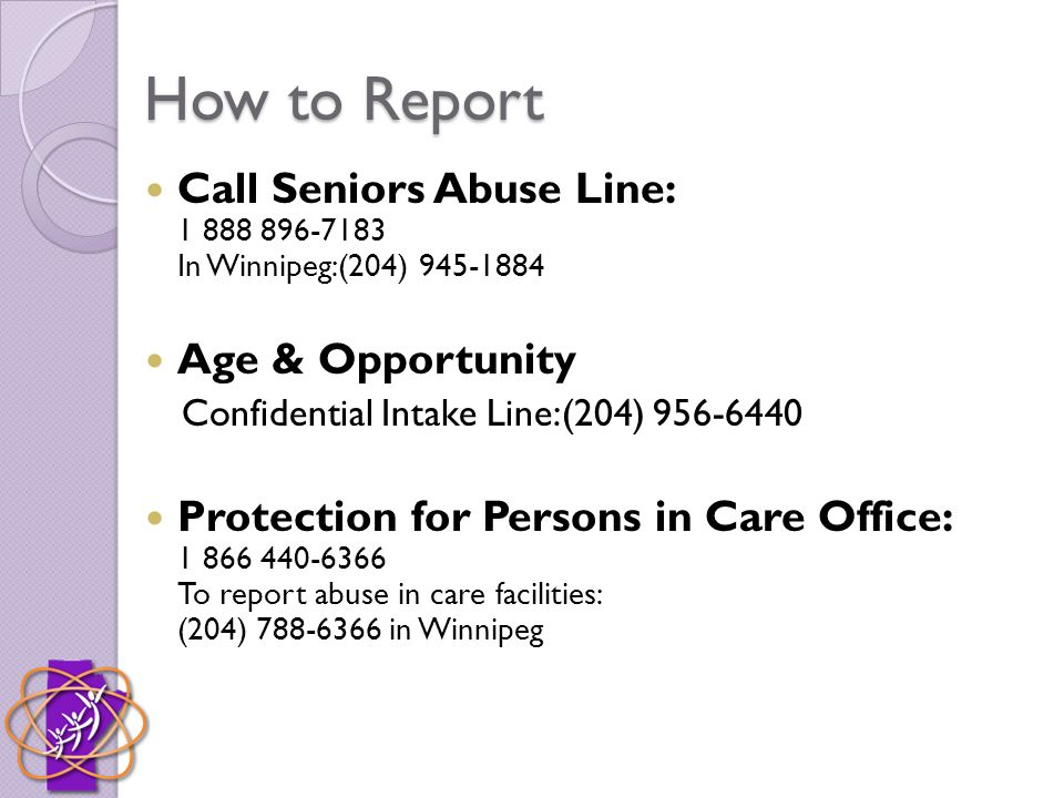 How to Report Call Seniors Abuse Line: 1 888 896-7183 In Winnipeg:(204) 945-1884 Age & Opportunity Confidential Intake Line:(204) 956-6440 Protection for Persons in Care Office: 1 866 440-6366 To report abuse in care facilities: (204) 788-6366 in Winnipeg