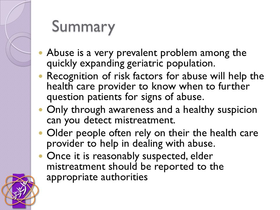 Summary Abuse is a very prevalent problem among the quickly expanding geriatric population. Recognition of risk factors for abuse will help the health