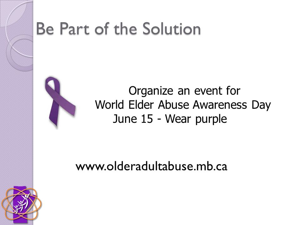 Be Part of the Solution www.olderadultabuse.mb.ca Organize an event for World Elder Abuse Awareness Day June 15 - Wear purple