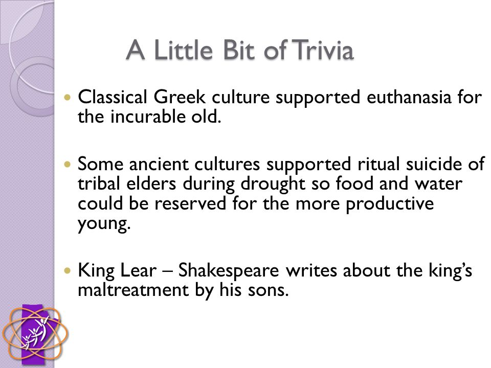 A Little Bit of Trivia Classical Greek culture supported euthanasia for the incurable old.
