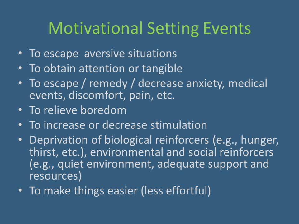 Motivational Setting Events To escape aversive situations To obtain attention or tangible To escape / remedy / decrease anxiety, medical events, disco