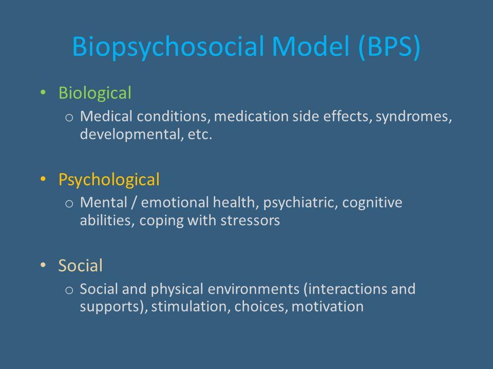 Biopsychosocial Model (BPS) Biological o Medical conditions, medication side effects, syndromes, developmental, etc. Psychological o Mental / emotiona