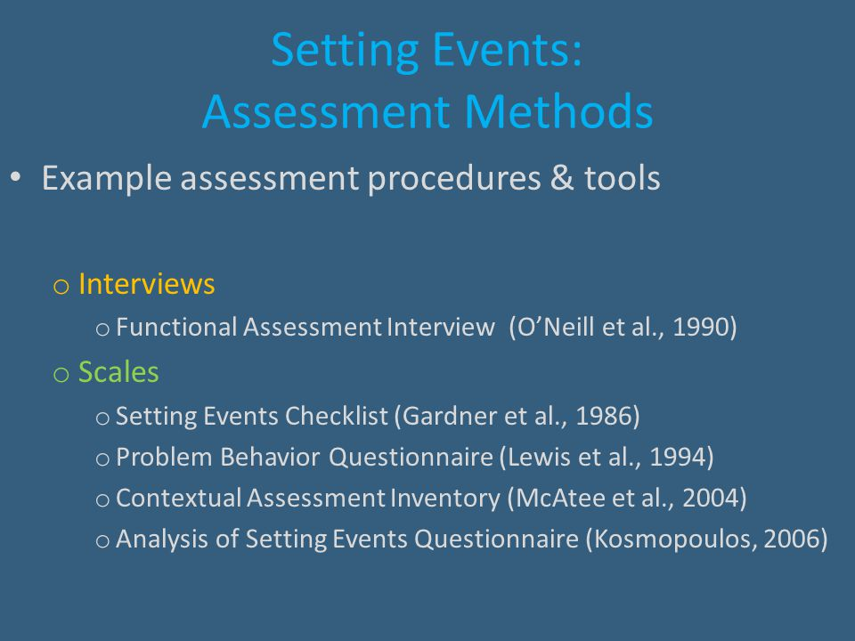 Setting Events: Assessment Methods Example assessment procedures & tools o Interviews o Functional Assessment Interview (O'Neill et al., 1990) o Scale