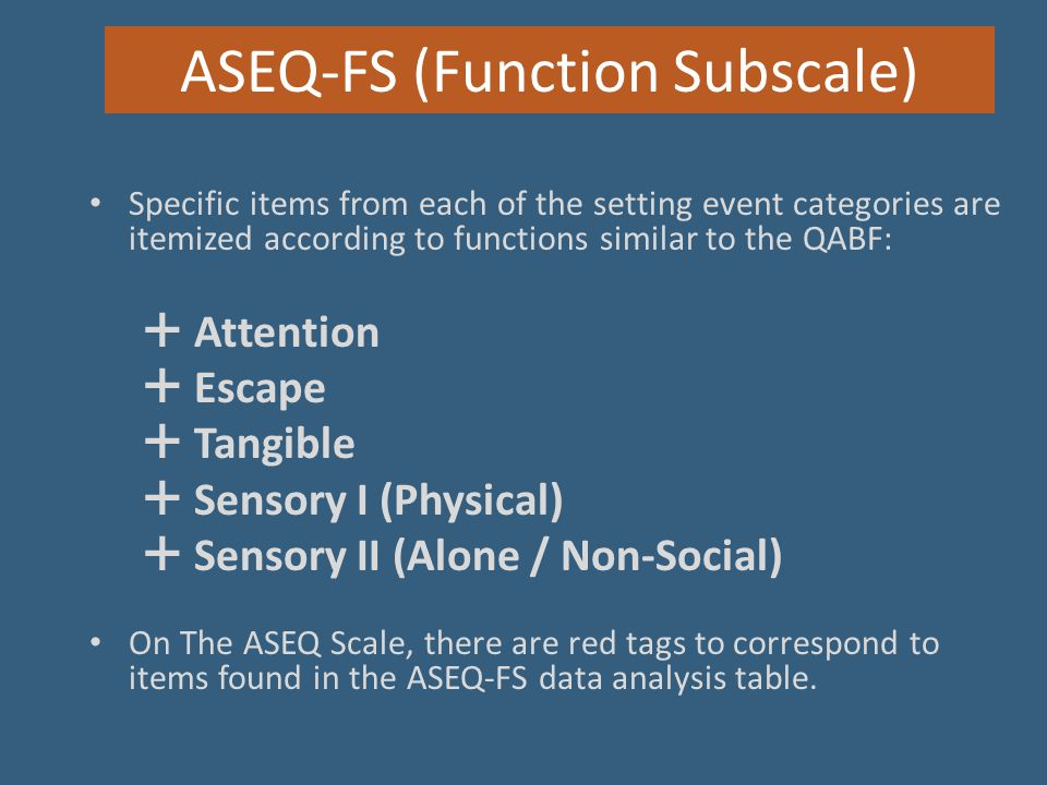 ASEQ-FS (Function Subscale) Specific items from each of the setting event categories are itemized according to functions similar to the QABF:  Attent