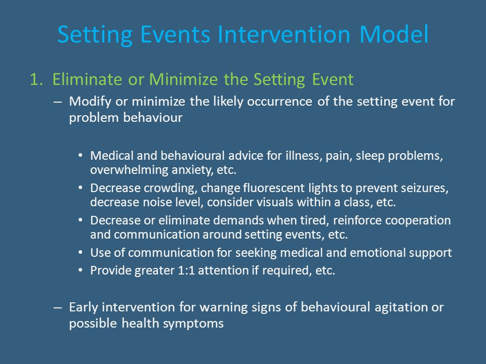 Setting Events Intervention Model 1. Eliminate or Minimize the Setting Event – Modify or minimize the likely occurrence of the setting event for probl