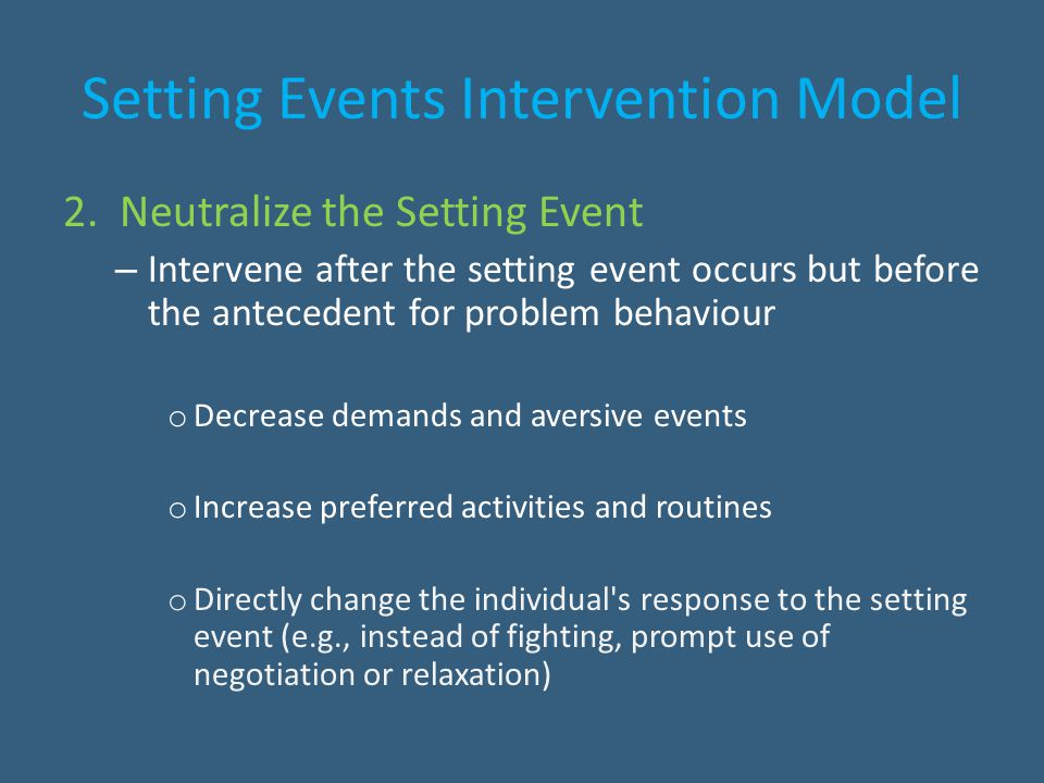 Setting Events Intervention Model 2. Neutralize the Setting Event – Intervene after the setting event occurs but before the antecedent for problem beh