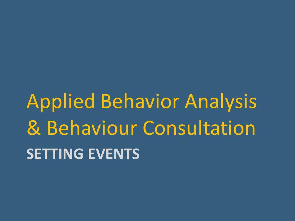 SETTING EVENTS Applied Behavior Analysis & Behaviour Consultation