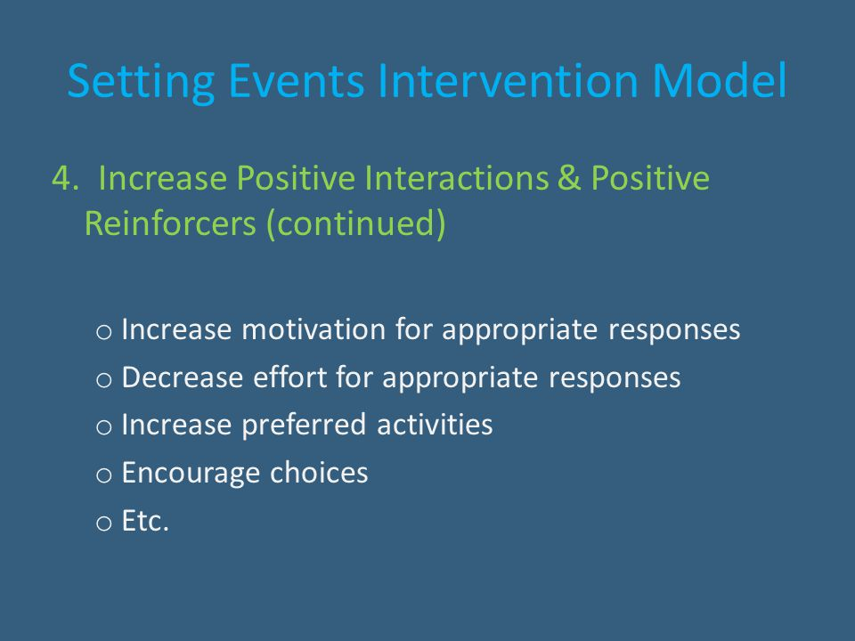 Setting Events Intervention Model 4. Increase Positive Interactions & Positive Reinforcers (continued) o Increase motivation for appropriate responses