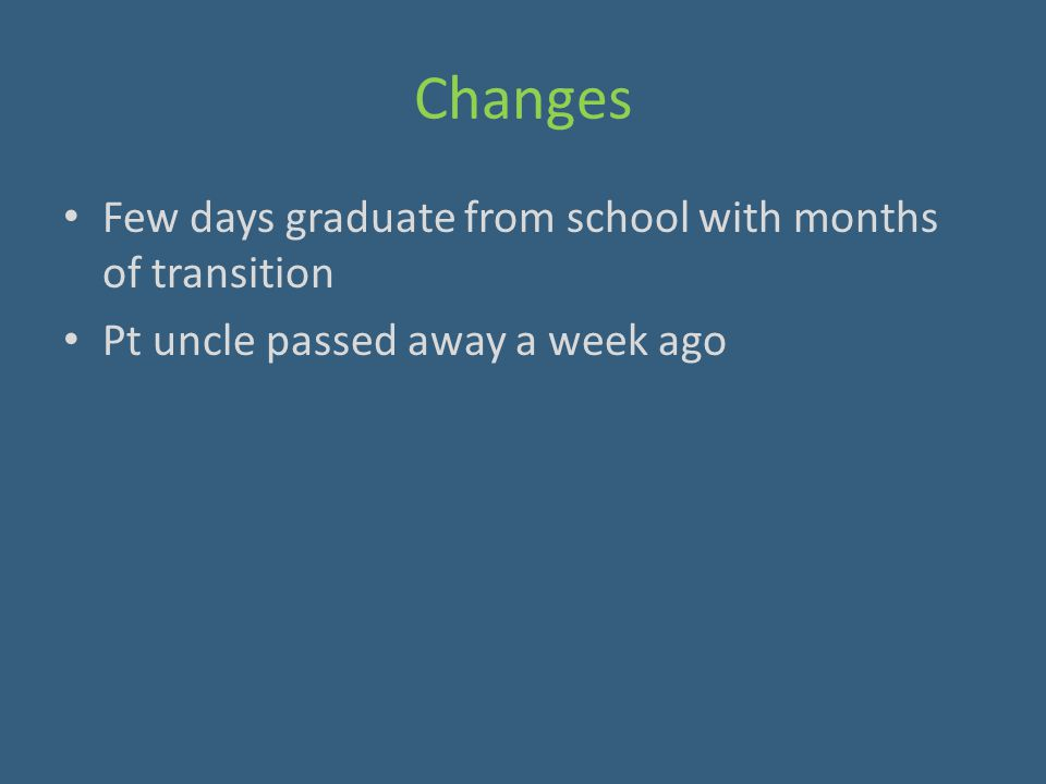 Changes Few days graduate from school with months of transition Pt uncle passed away a week ago