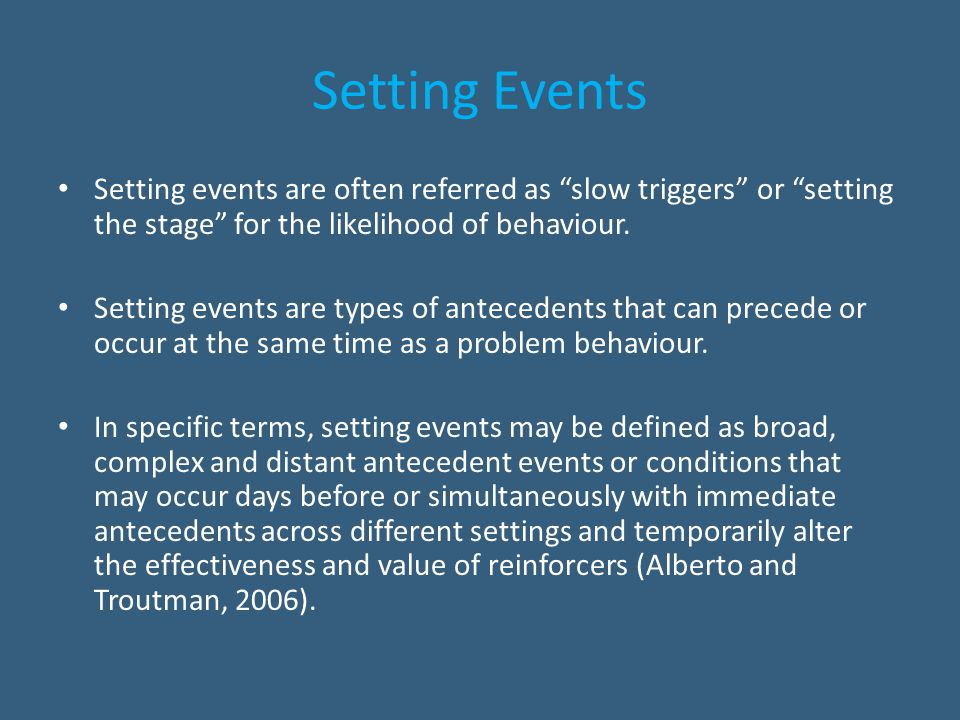 """Setting Events Setting events are often referred as """"slow triggers"""" or """"setting the stage"""" for the likelihood of behaviour. Setting events are types o"""