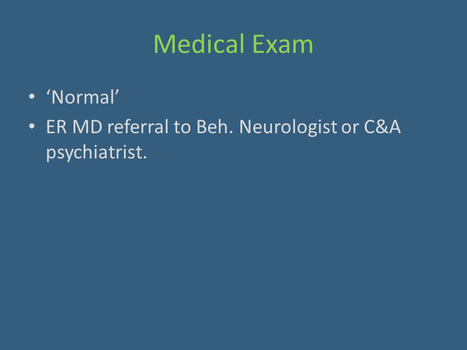 Medical Exam 'Normal' ER MD referral to Beh. Neurologist or C&A psychiatrist.