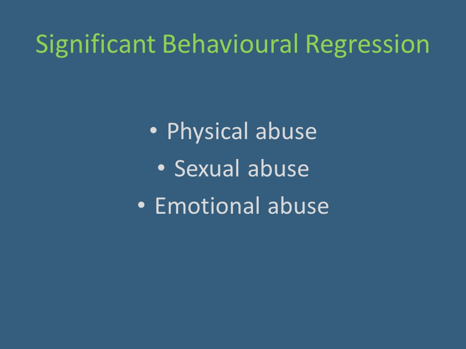 Significant Behavioural Regression Physical abuse Sexual abuse Emotional abuse