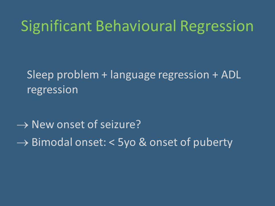 Significant Behavioural Regression Sleep problem + language regression + ADL regression  New onset of seizure?  Bimodal onset: < 5yo & onset of pube
