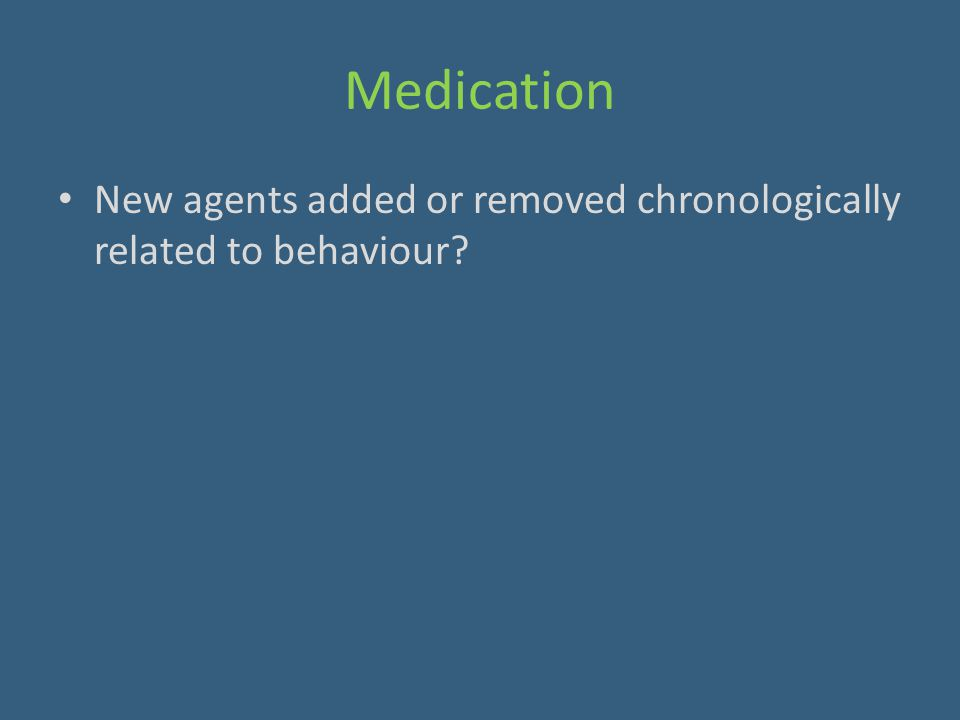 Medication New agents added or removed chronologically related to behaviour?