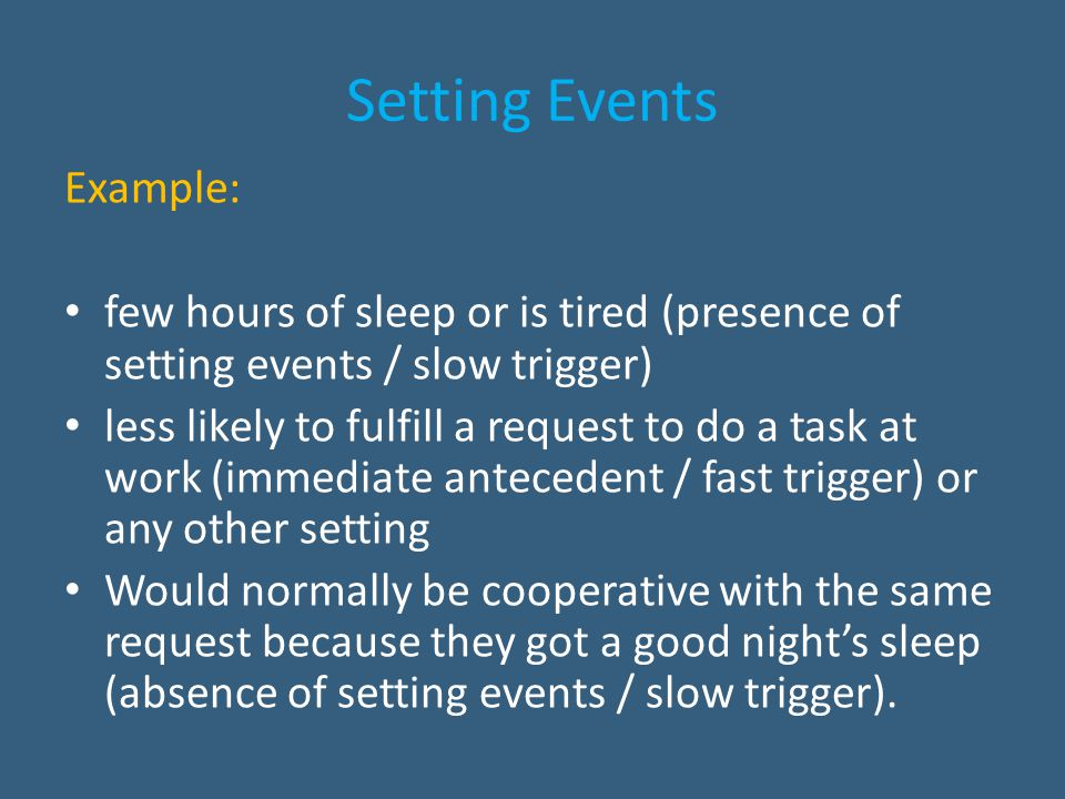 Setting Events Example: few hours of sleep or is tired (presence of setting events / slow trigger) less likely to fulfill a request to do a task at wo