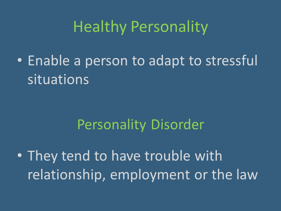 Healthy Personality Enable a person to adapt to stressful situations Personality Disorder They tend to have trouble with relationship, employment or t