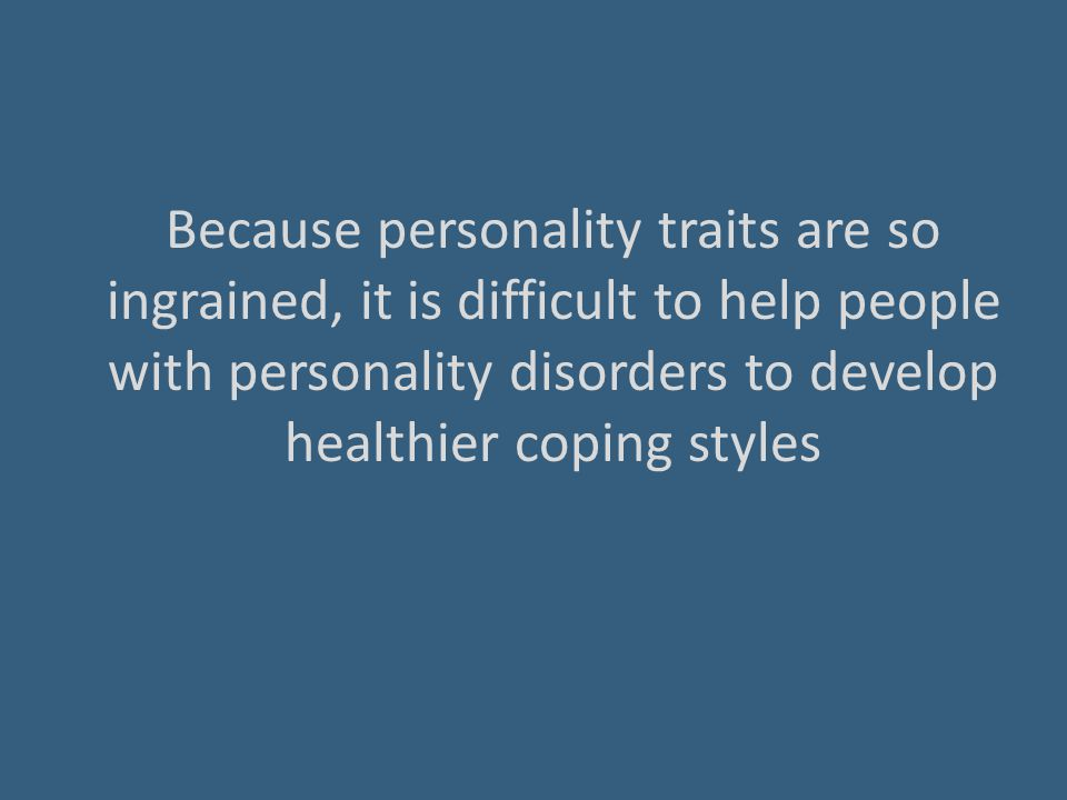 Because personality traits are so ingrained, it is difficult to help people with personality disorders to develop healthier coping styles