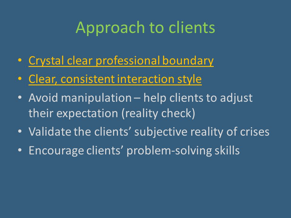 Approach to clients Crystal clear professional boundary Clear, consistent interaction style Avoid manipulation – help clients to adjust their expectat