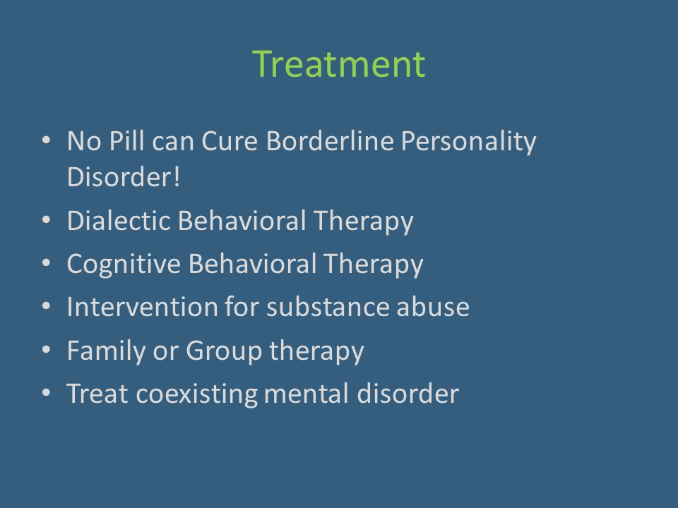Treatment No Pill can Cure Borderline Personality Disorder! Dialectic Behavioral Therapy Cognitive Behavioral Therapy Intervention for substance abuse