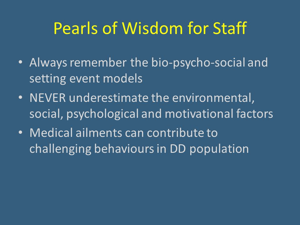 Pearls of Wisdom for Staff Always remember the bio-psycho-social and setting event models NEVER underestimate the environmental, social, psychological