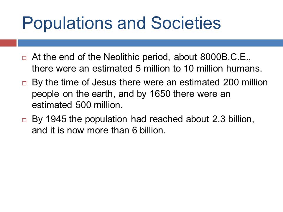 Populations and Societies  At the end of the Neolithic period, about 8000B.C.E., there were an estimated 5 million to 10 million humans.