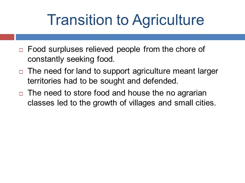 Transition to Agriculture  Food surpluses relieved people from the chore of constantly seeking food.