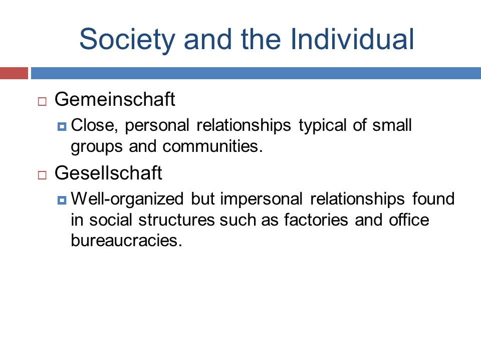 Society and the Individual  Gemeinschaft  Close, personal relationships typical of small groups and communities.