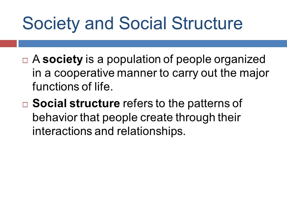 Society and Social Structure  A society is a population of people organized in a cooperative manner to carry out the major functions of life.