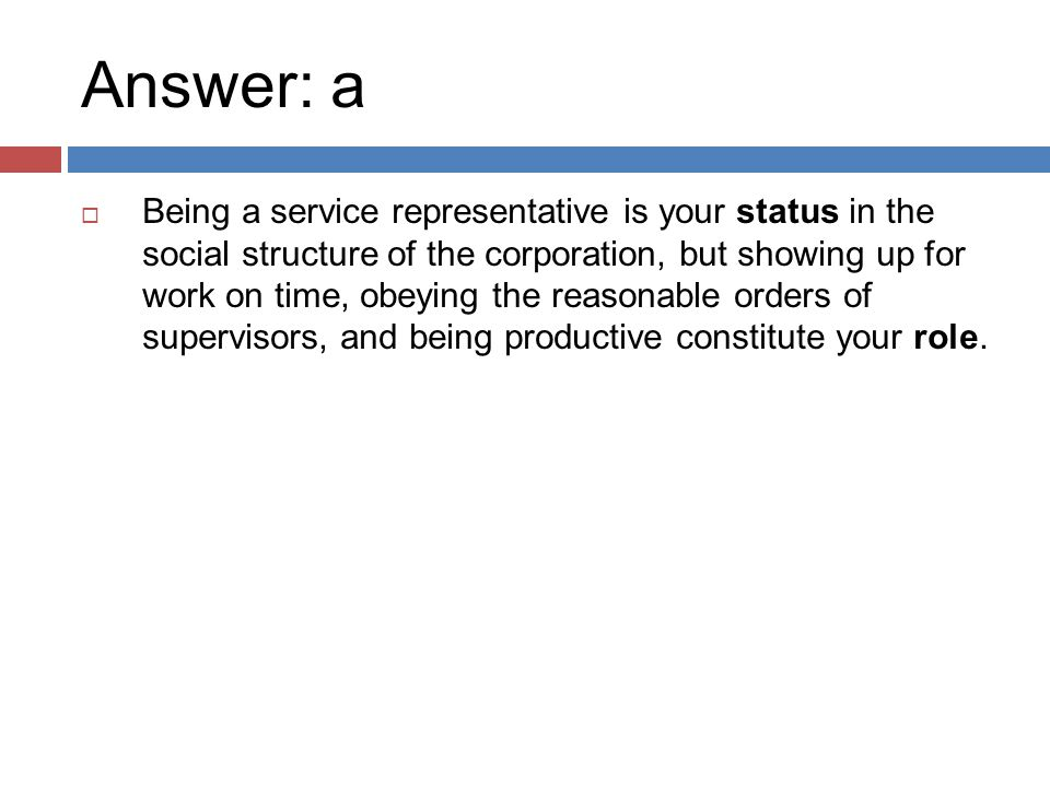 Answer: a  Being a service representative is your status in the social structure of the corporation, but showing up for work on time, obeying the reasonable orders of supervisors, and being productive constitute your role.