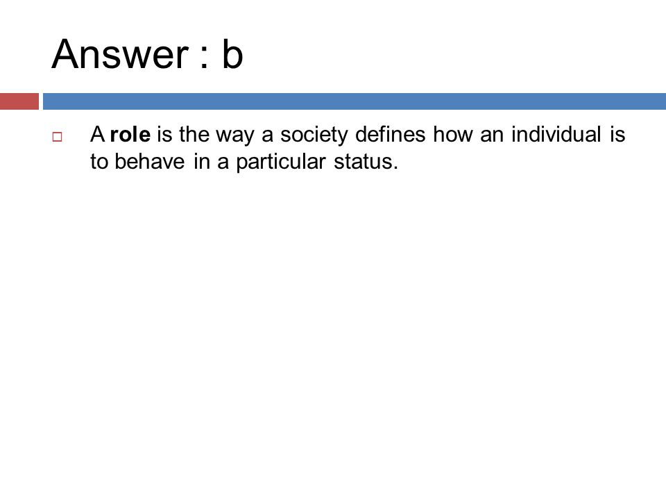 Answer : b  A role is the way a society defines how an individual is to behave in a particular status.