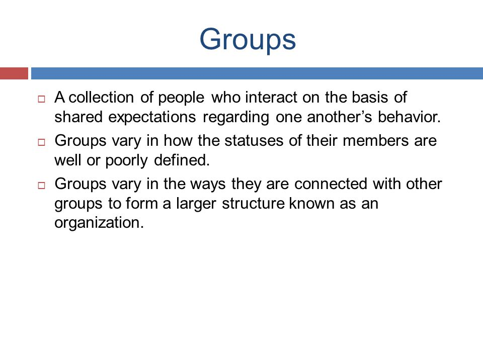 Groups  A collection of people who interact on the basis of shared expectations regarding one another's behavior.
