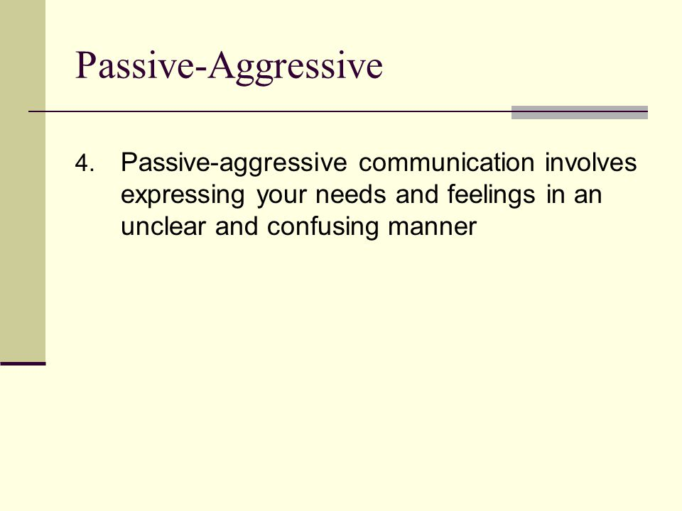 Passive-Aggressive 4. Passive-aggressive communication involves expressing your needs and feelings in an unclear and confusing manner