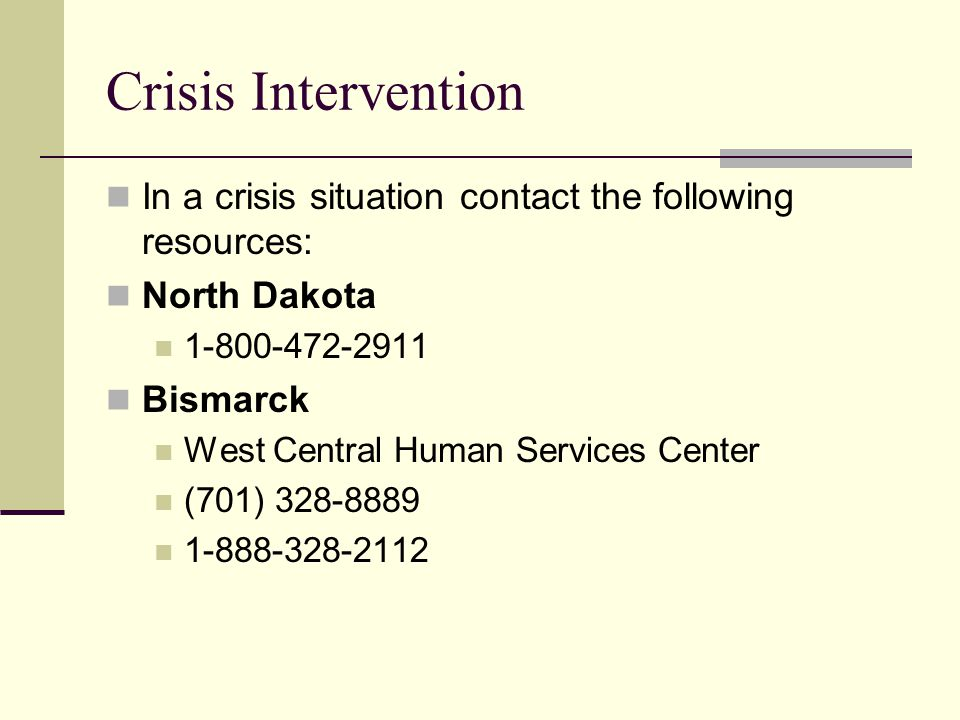 Crisis Intervention In a crisis situation contact the following resources: North Dakota 1-800-472-2911 Bismarck West Central Human Services Center (70
