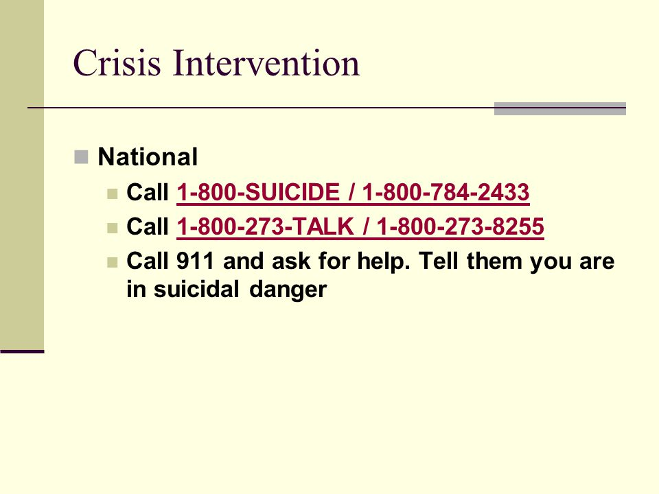 Crisis Intervention National Call 1-800-SUICIDE / 1-800-784-24331-800-SUICIDE / 1-800-784-2433 Call 1-800-273-TALK / 1-800-273-82551-800-273-TALK / 1-800-273-8255 Call 911 and ask for help.