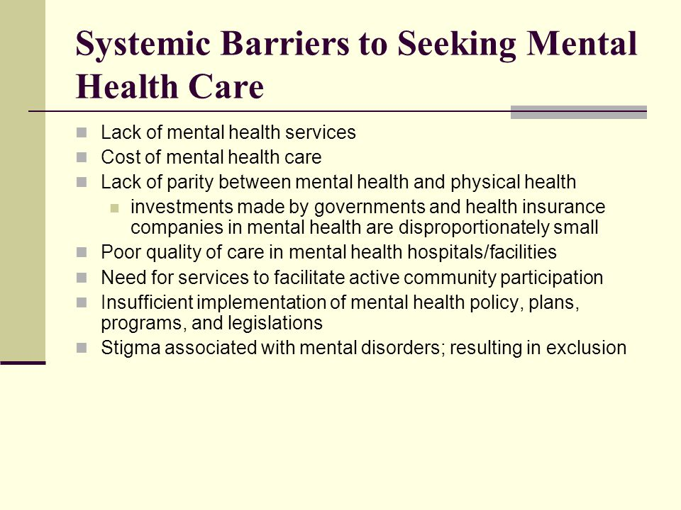 Systemic Barriers to Seeking Mental Health Care Lack of mental health services Cost of mental health care Lack of parity between mental health and phy
