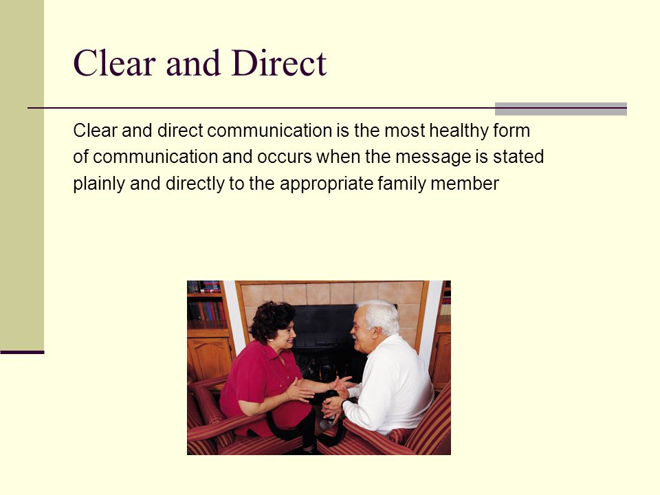 Clear and Direct Clear and direct communication is the most healthy form of communication and occurs when the message is stated plainly and directly to the appropriate family member