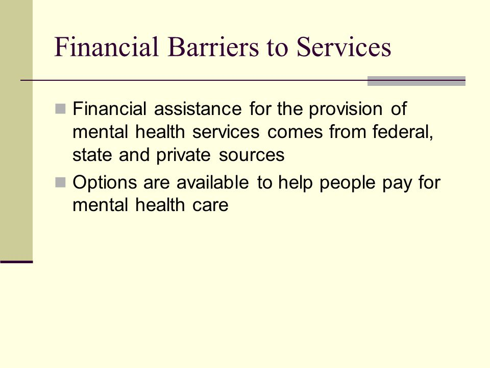 Financial Barriers to Services Financial assistance for the provision of mental health services comes from federal, state and private sources Options are available to help people pay for mental health care