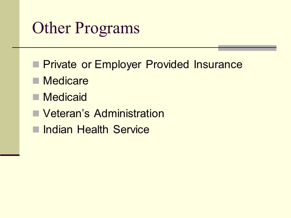 Other Programs Private or Employer Provided Insurance Medicare Medicaid Veteran's Administration Indian Health Service
