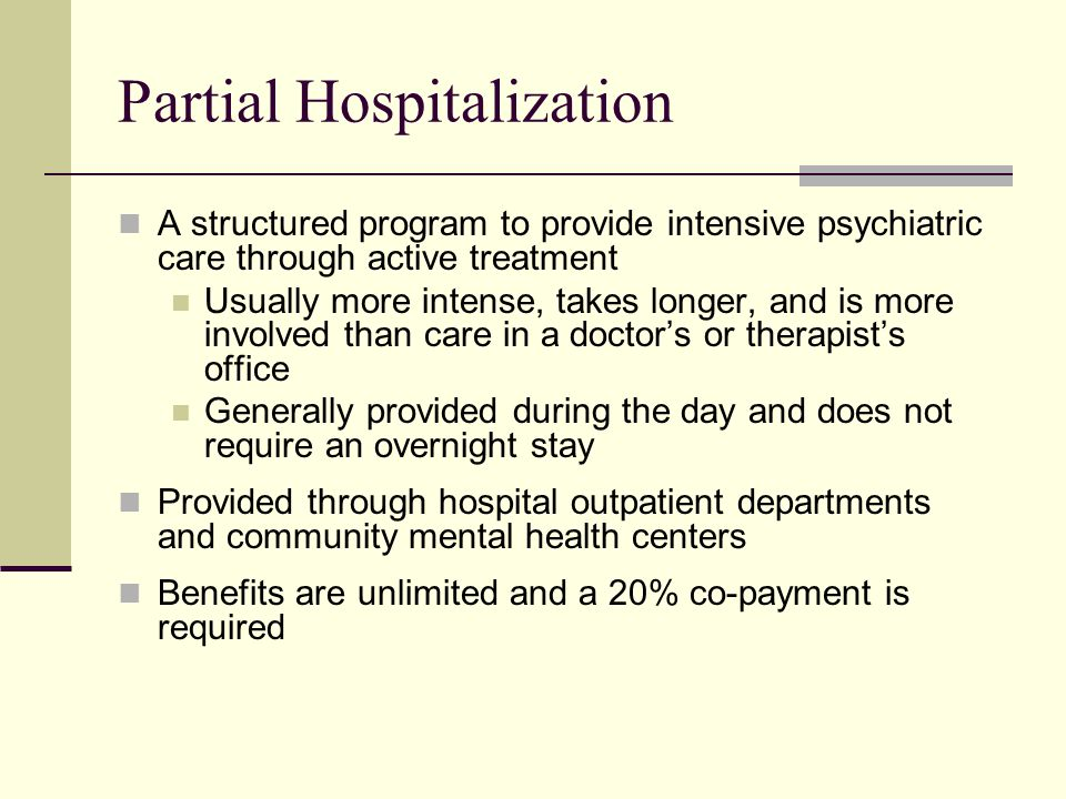 Partial Hospitalization A structured program to provide intensive psychiatric care through active treatment Usually more intense, takes longer, and is more involved than care in a doctor's or therapist's office Generally provided during the day and does not require an overnight stay Provided through hospital outpatient departments and community mental health centers Benefits are unlimited and a 20% co-payment is required