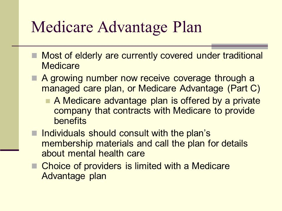 Medicare Advantage Plan Most of elderly are currently covered under traditional Medicare A growing number now receive coverage through a managed care plan, or Medicare Advantage (Part C) A Medicare advantage plan is offered by a private company that contracts with Medicare to provide benefits Individuals should consult with the plan's membership materials and call the plan for details about mental health care Choice of providers is limited with a Medicare Advantage plan