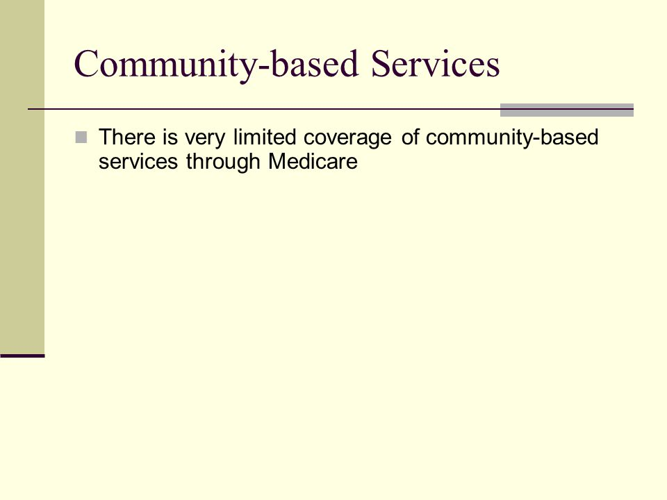 Community-based Services There is very limited coverage of community-based services through Medicare
