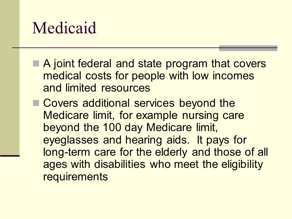 Medicaid A joint federal and state program that covers medical costs for people with low incomes and limited resources Covers additional services beyond the Medicare limit, for example nursing care beyond the 100 day Medicare limit, eyeglasses and hearing aids.