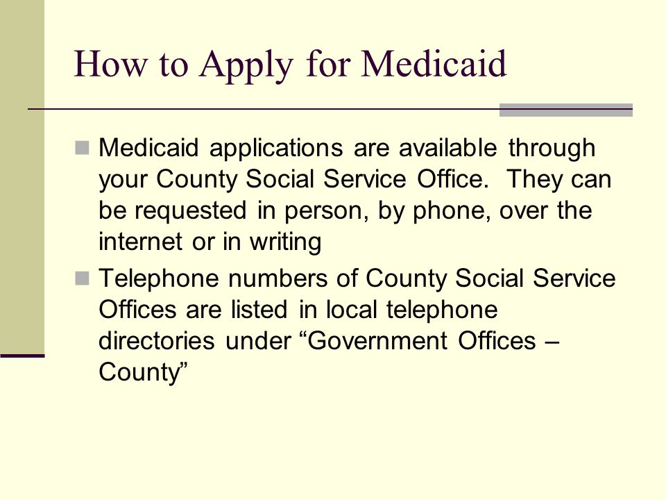 How to Apply for Medicaid Medicaid applications are available through your County Social Service Office. They can be requested in person, by phone, ov