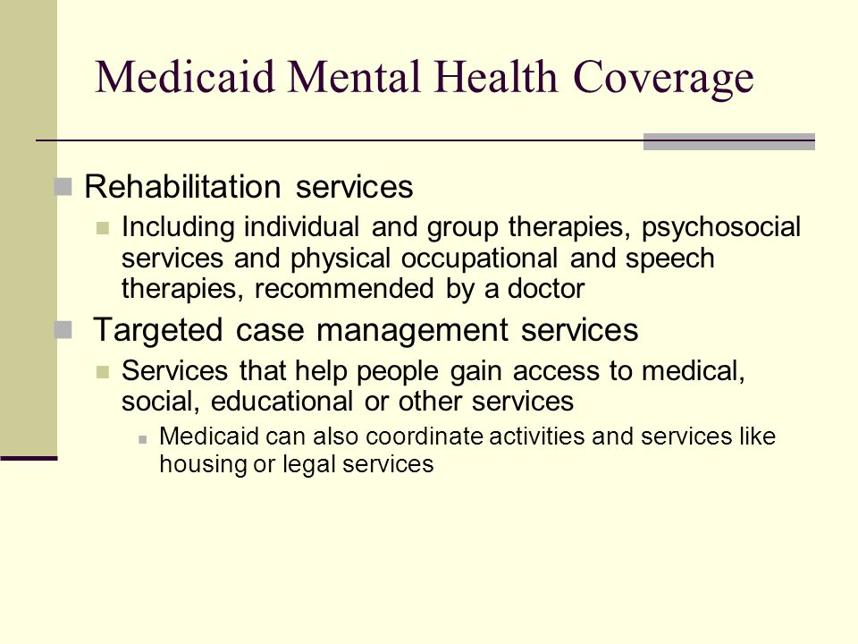 Medicaid Mental Health Coverage Rehabilitation services Including individual and group therapies, psychosocial services and physical occupational and speech therapies, recommended by a doctor Targeted case management services Services that help people gain access to medical, social, educational or other services Medicaid can also coordinate activities and services like housing or legal services