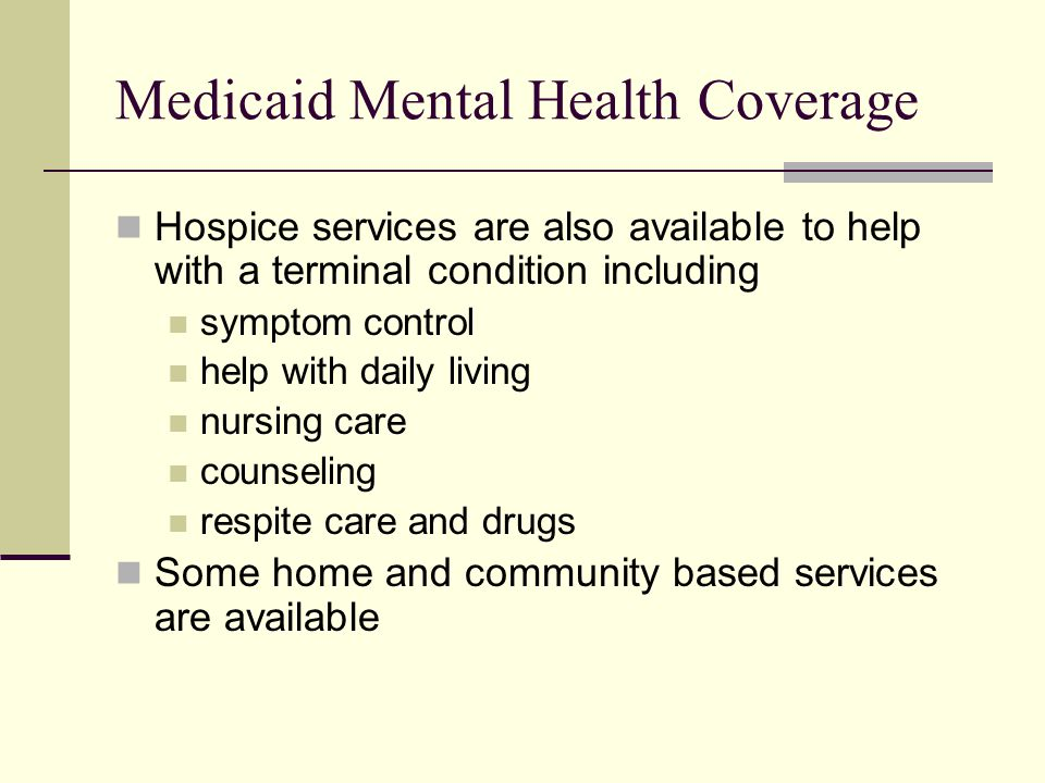 Medicaid Mental Health Coverage Hospice services are also available to help with a terminal condition including symptom control help with daily living nursing care counseling respite care and drugs Some home and community based services are available