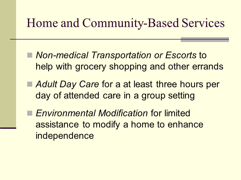 Home and Community-Based Services Non-medical Transportation or Escorts to help with grocery shopping and other errands Adult Day Care for a at least