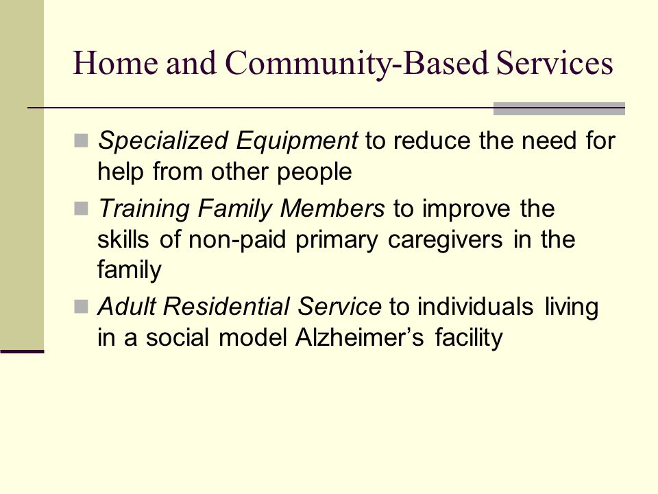 Home and Community-Based Services Specialized Equipment to reduce the need for help from other people Training Family Members to improve the skills of non-paid primary caregivers in the family Adult Residential Service to individuals living in a social model Alzheimer's facility